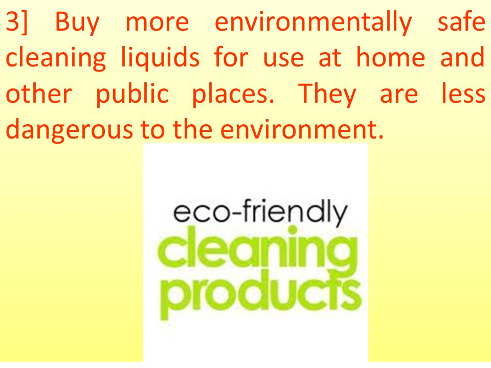 3] Buy more environmentally safe cleaning liquids for use at home and other public places.